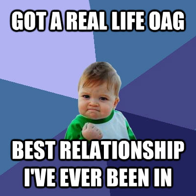 GOT A REAL LIFE OAG BEST RELATIONSHIP I'VE EVER BEEN IN - GOT A REAL LIFE OAG BEST RELATIONSHIP I'VE EVER BEEN IN  Success Kid