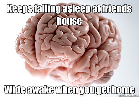 Keeps falling asleep at friends house Wide awake when you get home - Keeps falling asleep at friends house Wide awake when you get home  Scumbag Brain