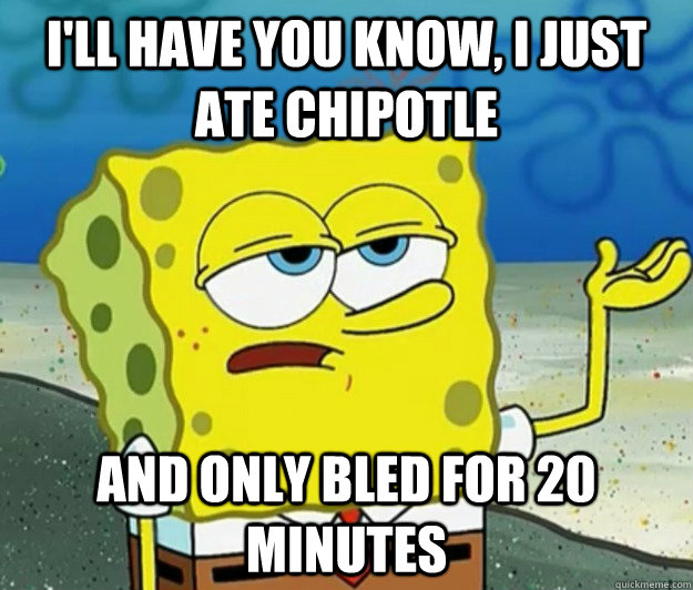 I'll have you know, I just ate Chipotle And only bled for 20 minutes - I'll have you know, I just ate Chipotle And only bled for 20 minutes  Tough Spongebob