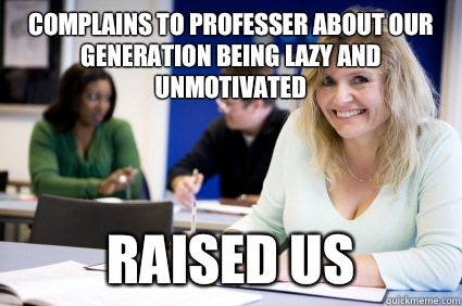 Complains to professer about our generation being lazy and unmotivated  Raised us  Middle-aged nontraditional college student