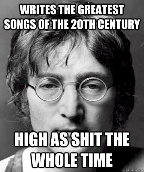 Writes the greatest songs of the 20th century High as shit the whole time - Writes the greatest songs of the 20th century High as shit the whole time  Scumbag Lennon