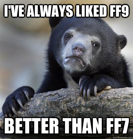 I've always liked FF9 Better than FF7 - I've always liked FF9 Better than FF7  Confession Bear