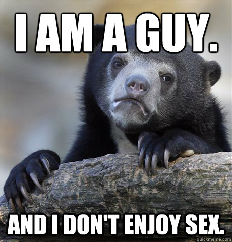 I am a guy. And I don't enjoy sex. - I am a guy. And I don't enjoy sex.  Confession Bear