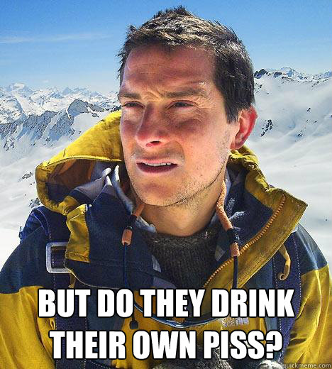 But do they drink their own piss? -  But do they drink their own piss?  Bear Grylls