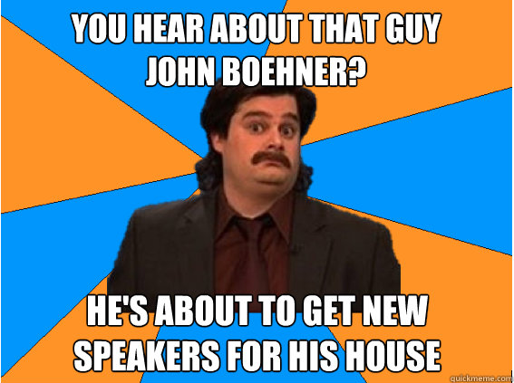 You hear about that guy  John Boehner? He's about to get new speakers for his house - You hear about that guy  John Boehner? He's about to get new speakers for his house  Anthony Crispino