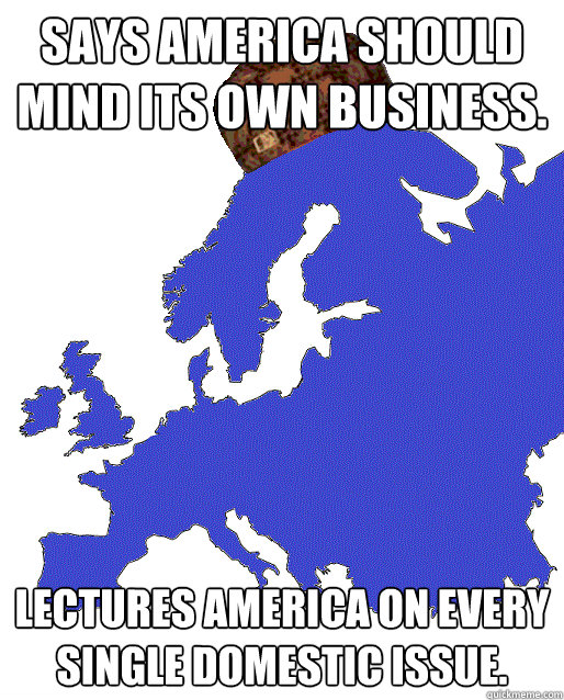 Says America should mind its own business. Lectures America on every single domestic issue. - Says America should mind its own business. Lectures America on every single domestic issue.  Scumbag Europe