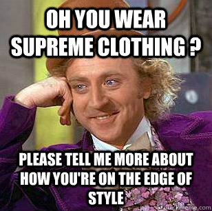 oh you wear supreme clothing ? please tell me more about how you're on the edge of style - oh you wear supreme clothing ? please tell me more about how you're on the edge of style  Condescending Wonka