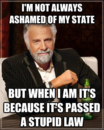 I'm not always ashamed of my state but when i am it's because it's passed a stupid law - I'm not always ashamed of my state but when i am it's because it's passed a stupid law  The Most Interesting Man In The World