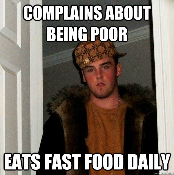 Complains about being poor Eats fast food daily - Complains about being poor Eats fast food daily  Scumbag Steve