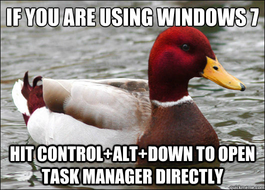 If you are using Windows 7   hit control+alt+down to open task manager directly - If you are using Windows 7   hit control+alt+down to open task manager directly  Malicious Advice Mallard