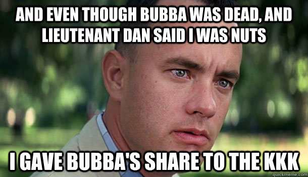 And even though Bubba was dead, and Lieutenant Dan said I was nuts I gave Bubba's share to the KKK - And even though Bubba was dead, and Lieutenant Dan said I was nuts I gave Bubba's share to the KKK  Offensive Forrest Gump