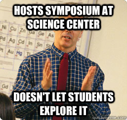 Hosts symposium at science center Doesn't let students explore it