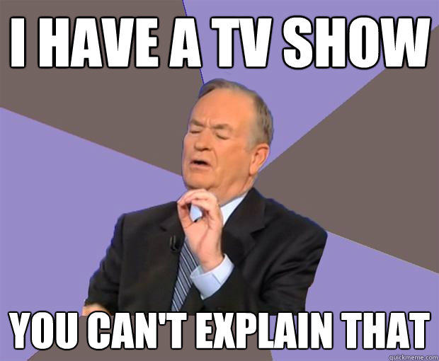 I have a TV show you can't explain that  Bill O Reilly