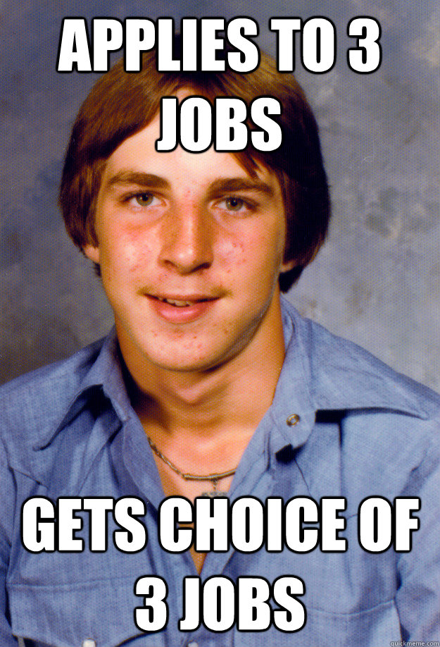 applies to 3 jobs gets choice of 3 jobs - applies to 3 jobs gets choice of 3 jobs  Old Economy Steven