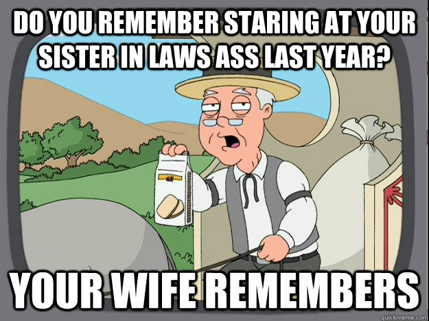 Do you remember staring at your sister in laws ass last year? your wife remembers - Do you remember staring at your sister in laws ass last year? your wife remembers  Misc