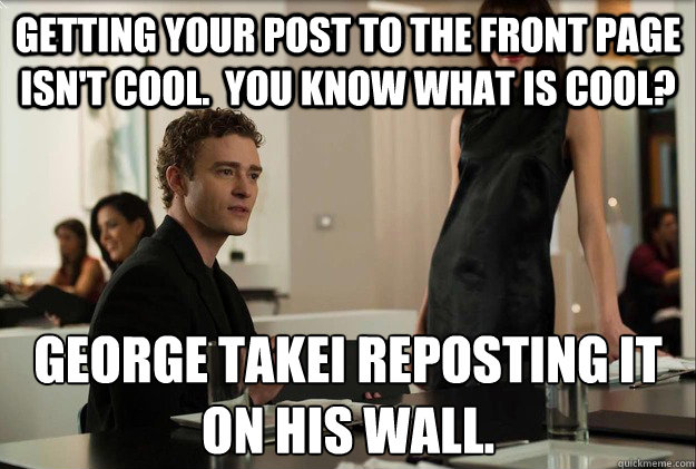 getting your post to the front page isn't cool.  you know what is cool? george takei reposting it  on his wall. - getting your post to the front page isn't cool.  you know what is cool? george takei reposting it  on his wall.  justin timberlake the social network scene