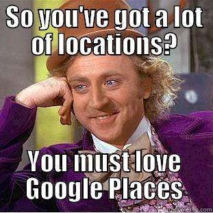 SO YOU'VE GOT A LOT OF LOCATIONS? YOU MUST LOVE GOOGLE PLACES Condescending Wonka