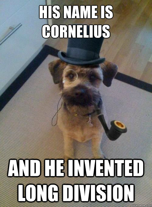 His name is cornelius  And he invented long division