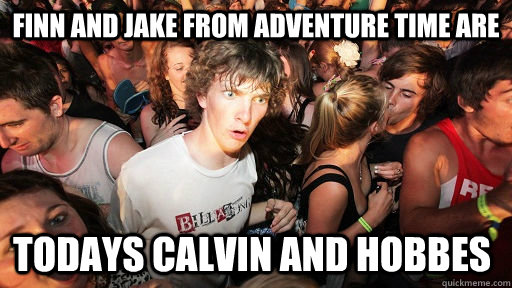 Finn and Jake from Adventure Time are todays Calvin and Hobbes - Finn and Jake from Adventure Time are todays Calvin and Hobbes  Sudden Clarity Clarence