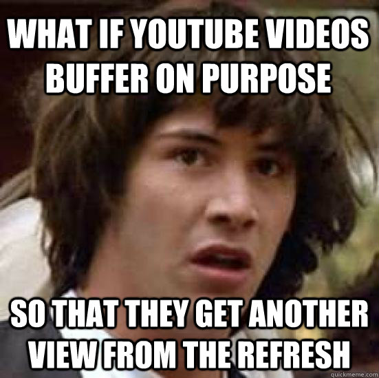 What if youtube videos buffer on purpose So that they get another view from the refresh - What if youtube videos buffer on purpose So that they get another view from the refresh  conspiracy keanu