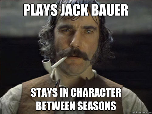 plays jack bauer stays in character  between seasons - plays jack bauer stays in character  between seasons  Overly committed Daniel Day Lewis
