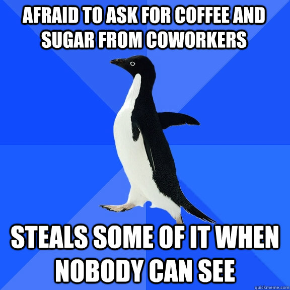 Afraid to ask for coffee and sugar from coworkers Steals some of it when nobody can see - Afraid to ask for coffee and sugar from coworkers Steals some of it when nobody can see  Socially Awkward Penguin