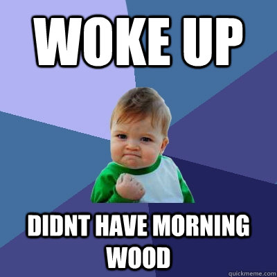 Woke Up Didnt have morning wood - Woke Up Didnt have morning wood  Success Kid