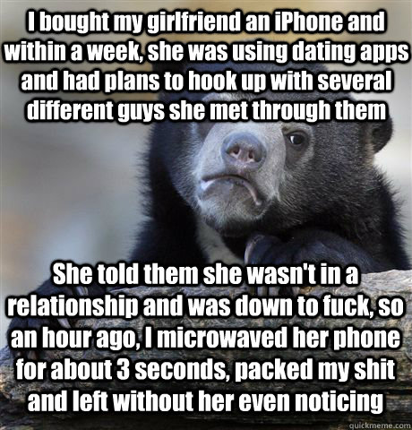 I bought my girlfriend an iPhone and within a week, she was using dating apps and had plans to hook up with several different guys she met through them She told them she wasn't in a relationship and was down to fuck, so an hour ago, I microwaved her phone - I bought my girlfriend an iPhone and within a week, she was using dating apps and had plans to hook up with several different guys she met through them She told them she wasn't in a relationship and was down to fuck, so an hour ago, I microwaved her phone  Confession Bear
