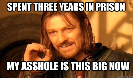 Spent Three Years in Prison My asshole is this big now - Spent Three Years in Prison My asshole is this big now  Boromir