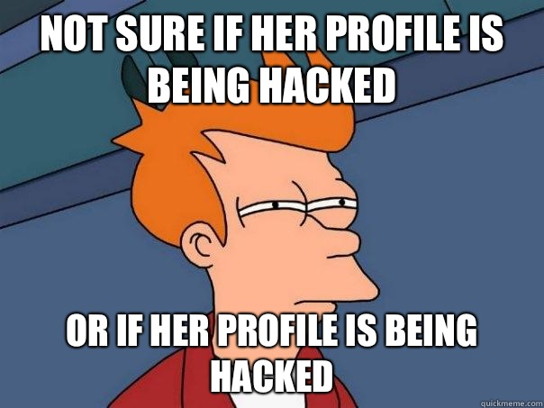 Not sure if her profile is being hacked Or if her profile is being hacked - Not sure if her profile is being hacked Or if her profile is being hacked  Futurama Fry