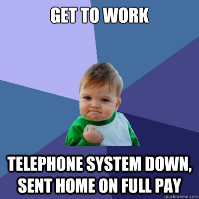 get to work telephone system down, sent home on full pay - get to work telephone system down, sent home on full pay  Success Kid