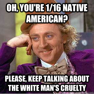 oh, you're 1/16 native american?  please, keep talking about the white man's cruelty  - oh, you're 1/16 native american?  please, keep talking about the white man's cruelty   Condescending Wonka