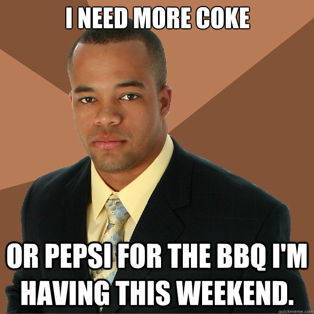 I need more Coke or Pepsi for the BBQ I'm having this weekend. - I need more Coke or Pepsi for the BBQ I'm having this weekend.  Successful Black Man