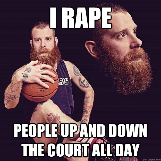 i rape people up and down the court all day
