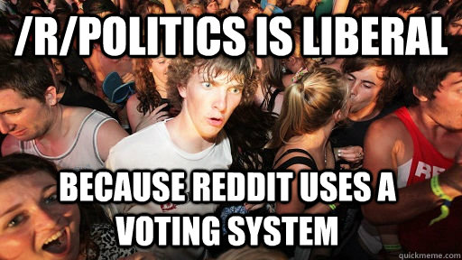 /r/politics is liberal because reddit uses a voting system - /r/politics is liberal because reddit uses a voting system  Sudden Clarity Clarence