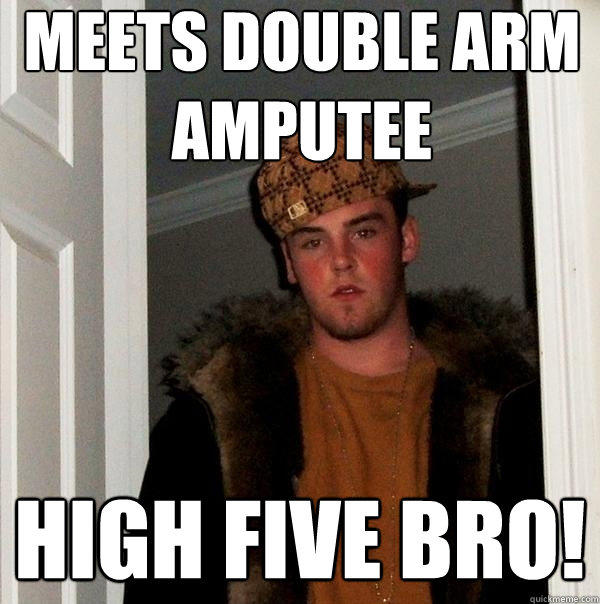 meets double arm amputee high five bro! - meets double arm amputee high five bro!  Scumbag Steve