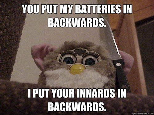 You put my batteries in backwards. I Put your innards in backwards.