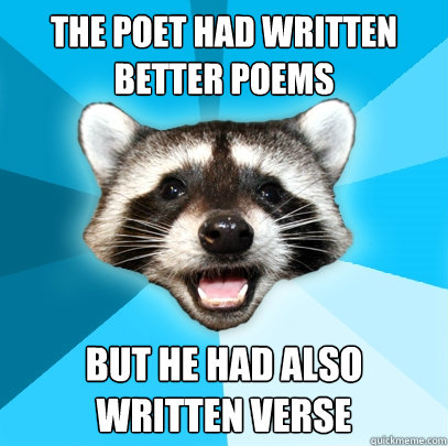 THE POET HAD WRITTEN BETTER POEMS BUT HE HAD ALSO WRITTEN VERSE - THE POET HAD WRITTEN BETTER POEMS BUT HE HAD ALSO WRITTEN VERSE  Lame Pun Coon