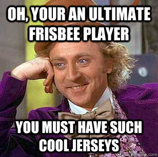 Oh, Your an ultimate frisbee player You must have such cool jerseys - Oh, Your an ultimate frisbee player You must have such cool jerseys  Condescending Wonka