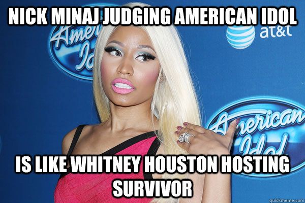 Nick Minaj judging american idol Is Like Whitney houston hosting survivor - Nick Minaj judging american idol Is Like Whitney houston hosting survivor  Nicki Minaj