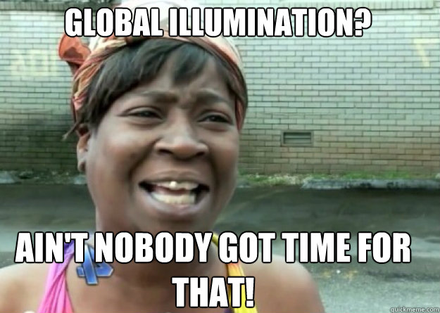 Global illumination? AIN'T NOBODY GOT TIME FOR THAT!  Aint nobody got time for that