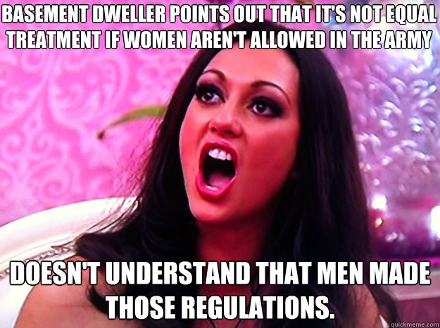 BASEMENT DWELLER POINTS OUT THAT IT'S NOT EQUAL TREATMENT IF WOMEN AREN'T ALLOWED IN THE ARMY DOESN'T UNDERSTAND THAT MEN MADE THOSE REGULATIONS. - BASEMENT DWELLER POINTS OUT THAT IT'S NOT EQUAL TREATMENT IF WOMEN AREN'T ALLOWED IN THE ARMY DOESN'T UNDERSTAND THAT MEN MADE THOSE REGULATIONS.  Feminist Nazi
