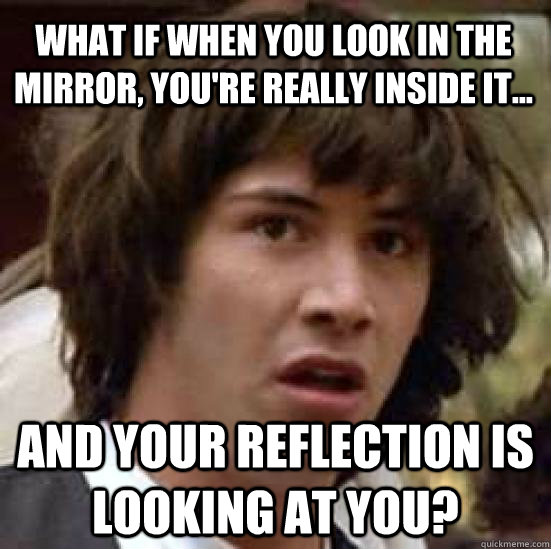 What if when you look in the mirror, you're really inside it... and your reflection is looking at you? - What if when you look in the mirror, you're really inside it... and your reflection is looking at you?  conspiracy keanu