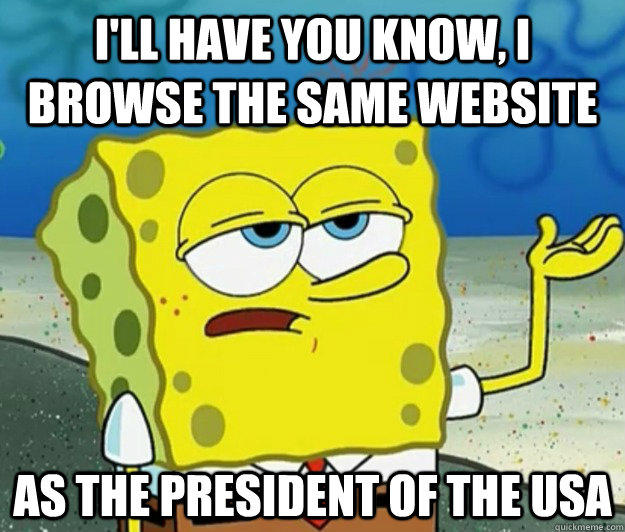 I'll have you know, I browse the same website as the president of the USA - I'll have you know, I browse the same website as the president of the USA  Tough Spongebob