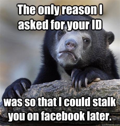 The only reason I asked for your ID  was so that I could stalk you on facebook later. - The only reason I asked for your ID  was so that I could stalk you on facebook later.  Confession Bear