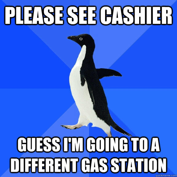 Please see cashier Guess I'm going to a different gas station - Please see cashier Guess I'm going to a different gas station  Socially Awkward Penguin