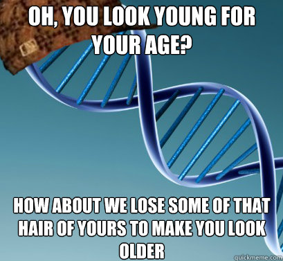 Oh, you look young for your age? How about we lose some of that hair of yours to make you look older