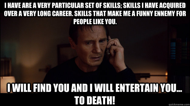 I have are a very particular set of skills; skills I have acquired over a very long career. Skills that make me a funny ennemy for people like you. I will find you and I will entertain you... to death! - I have are a very particular set of skills; skills I have acquired over a very long career. Skill