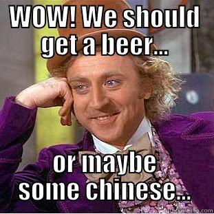 WOW! WE SHOULD GET A BEER... OR MAYBE SOME CHINESE... Creepy Wonka