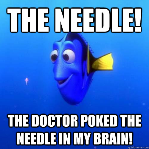 The needle! The doctor poked the needle in my brain! - The needle! The doctor poked the needle in my brain!  dory